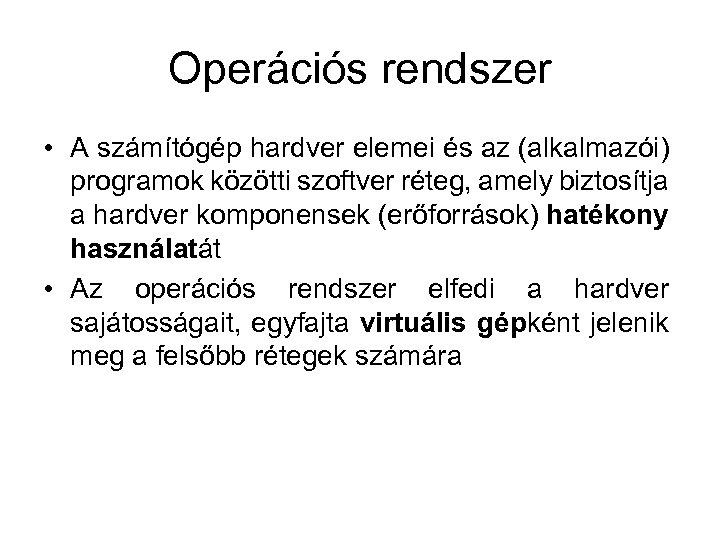 Operációs rendszer • A számítógép hardver elemei és az (alkalmazói) programok közötti szoftver réteg,