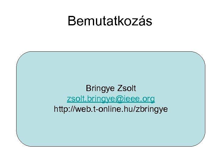 Bemutatkozás Bringye Zsolt zsolt. bringye@ieee. org http: //web. t-online. hu/zbringye
