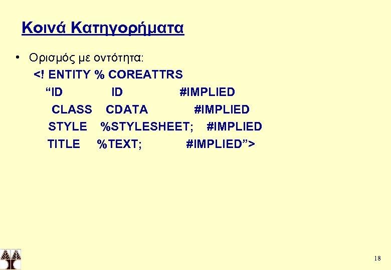"""Κοινά Κατηγορήματα • Ορισμός με οντότητα: <! ENTITY % COREATTRS """"ID ID #IMPLIED CLASS"""
