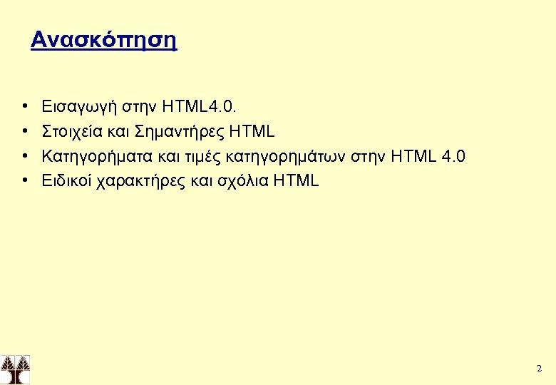 Ανασκόπηση • • Εισαγωγή στην HTML 4. 0. Στοιχεία και Σημαντήρες HTML Κατηγορήματα και