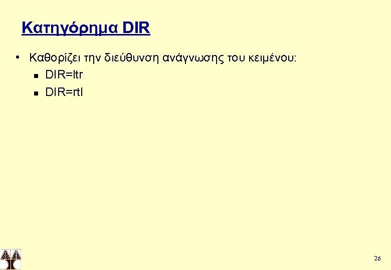 Κατηγόρημα DIR • Καθορίζει την διεύθυνση ανάγνωσης του κειμένου: n DIR=ltr n DIR=rtl 26