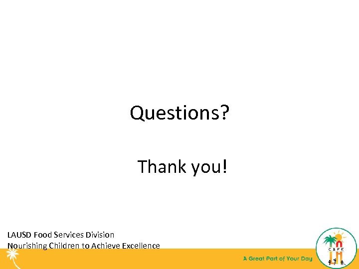 Questions? Thank you! LAUSD Food Services Division Nourishing Children to Achieve Excellence