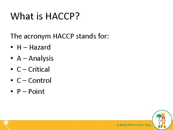 What is HACCP? The acronym HACCP stands for: • H – Hazard • A