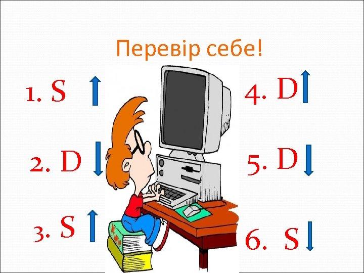 Перевір себе! 1. S 4. D 2. D 5. D 3. S 6. S