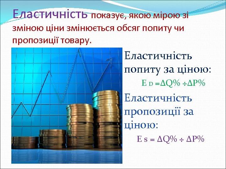 Еластичність показує, якою мірою зі зміною ціни змінюється обсяг попиту чи пропозиції товару. Еластичність