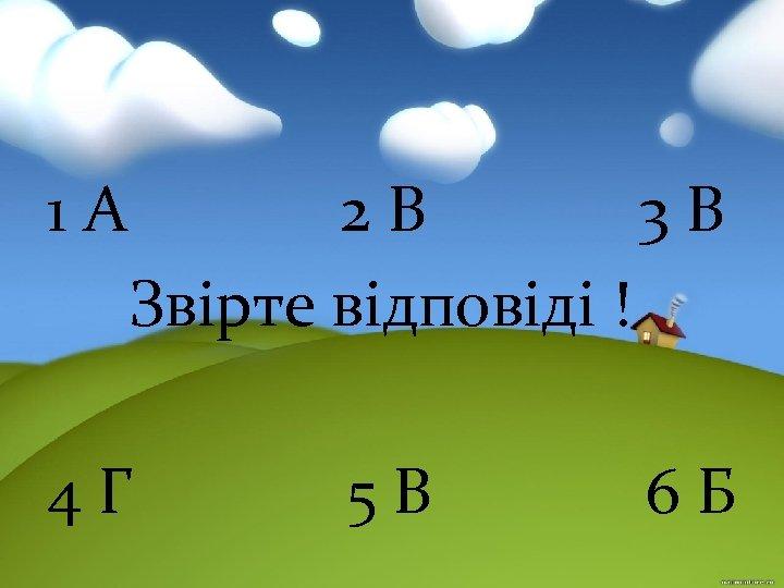 1 А 2 В 3 В Звірте відповіді ! 4 Г 5 В 6