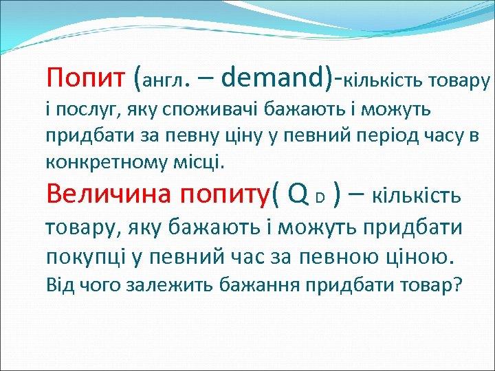 Попит (англ. – demand)-кількість товару і послуг, яку споживачі бажають і можуть придбати за