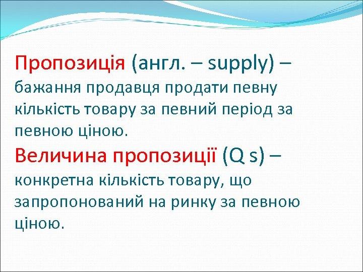 Пропозиція (англ. – supply) – бажання продавця продати певну кількість товару за певний період