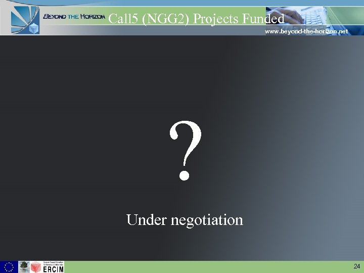 Call 5 (NGG 2) Projects Funded www. beyond-the-horizon. net ? Under negotiation 24