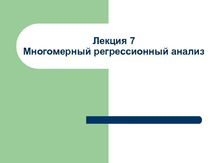 Лекция 7 Многомерный регрессионный анализ