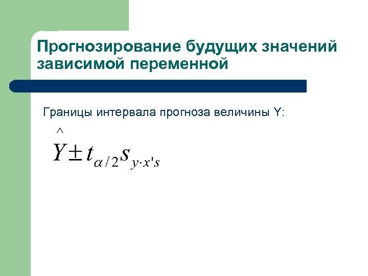 Прогнозирование будущих значений зависимой переменной Границы интервала прогноза величины Y: