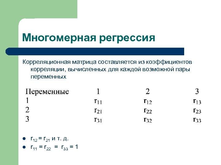 Многомерная регрессия Корреляционная матрица составляется из коэффициентов корреляции, вычисленных для каждой возможной пары переменных