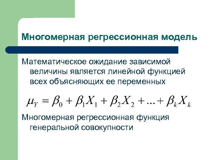 Многомерная регрессионная модель Математическое ожидание зависимой величины является линейной функцией всех объясняющих ее переменных