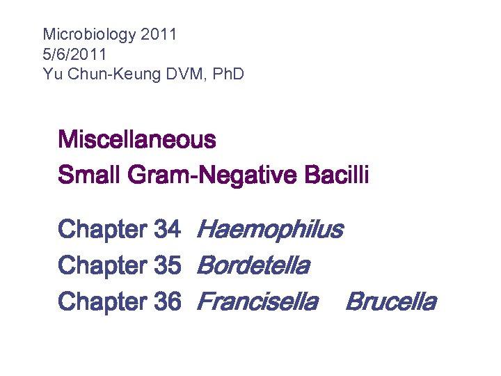 Microbiology 2011 5/6/2011 Yu Chun-Keung DVM, Ph. D Miscellaneous Small Gram-Negative Bacilli Chapter 34
