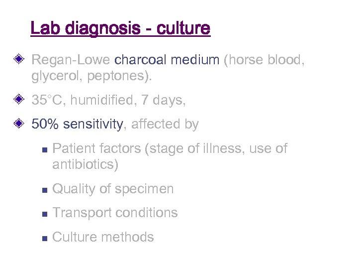 Lab diagnosis - culture Regan-Lowe charcoal medium (horse blood, glycerol, peptones). 35°C, humidified, 7