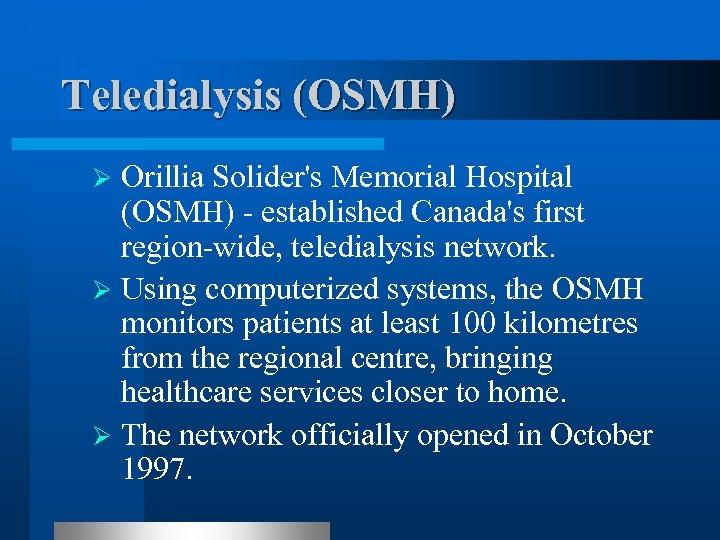 Teledialysis (OSMH) Orillia Solider's Memorial Hospital (OSMH) - established Canada's first region-wide, teledialysis network.