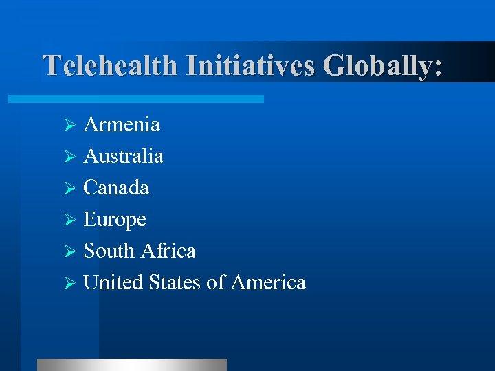 Telehealth Initiatives Globally: Armenia Ø Australia Ø Canada Ø Europe Ø South Africa Ø