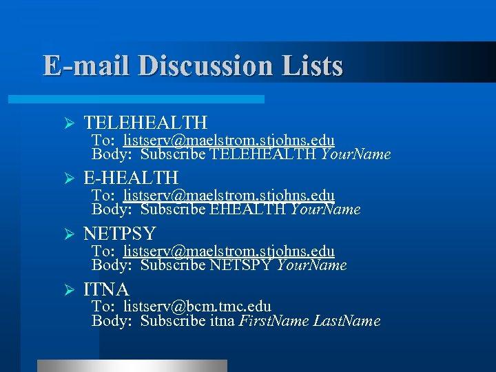E-mail Discussion Lists Ø TELEHEALTH Ø E-HEALTH Ø NETPSY Ø ITNA To: listserv@maelstrom. stjohns.