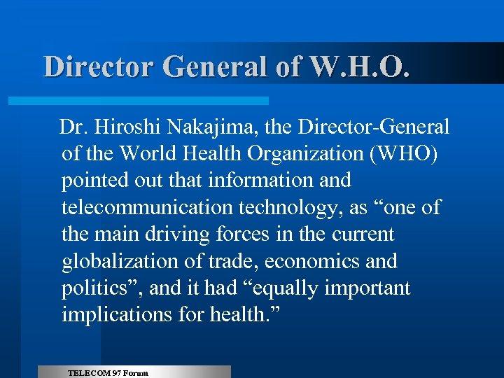 Director General of W. H. O. Dr. Hiroshi Nakajima, the Director-General of the World