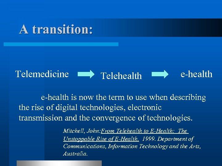 A transition: Telemedicine Telehealth e-health is now the term to use when describing the