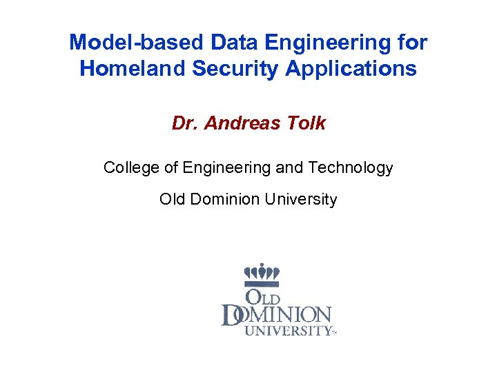 Model-based Data Engineering for Homeland Security Applications Dr. Andreas Tolk College of Engineering and