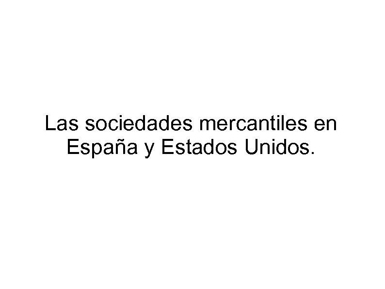 Las sociedades mercantiles en España y Estados Unidos.