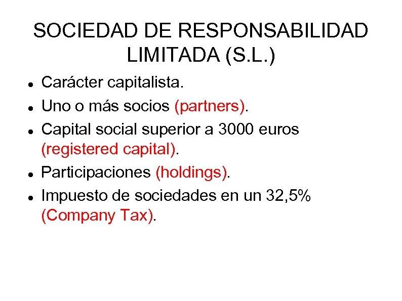 SOCIEDAD DE RESPONSABILIDAD LIMITADA (S. L. ) Carácter capitalista. Uno o más socios (partners).