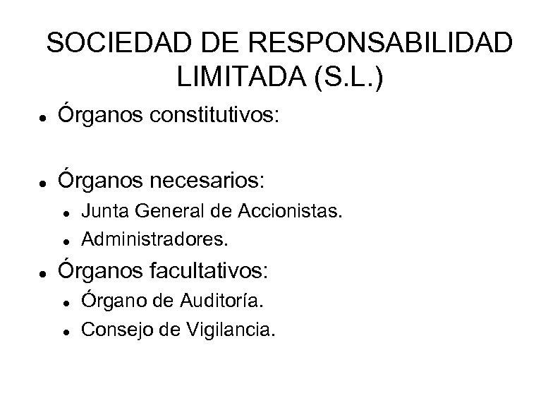SOCIEDAD DE RESPONSABILIDAD LIMITADA (S. L. ) Órganos constitutivos: Órganos necesarios: Junta General de