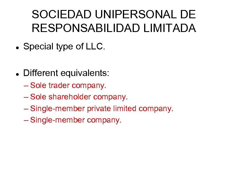 SOCIEDAD UNIPERSONAL DE RESPONSABILIDAD LIMITADA Special type of LLC. Different equivalents: – Sole trader