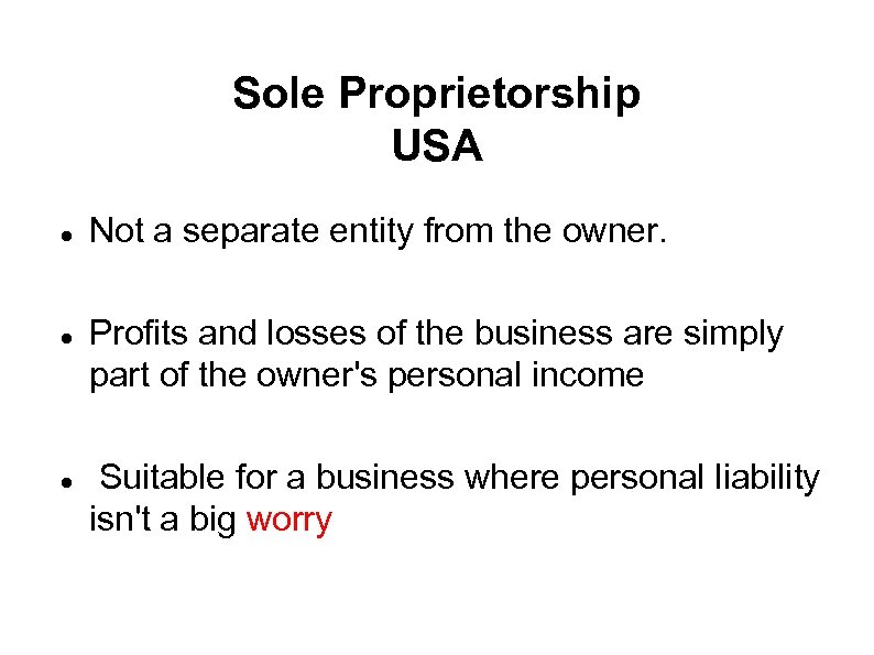 Sole Proprietorship USA Not a separate entity from the owner. Profits and losses of