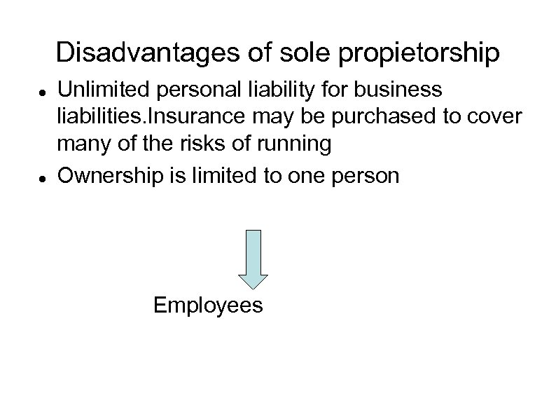 Disadvantages of sole propietorship Unlimited personal liability for business liabilities. Insurance may be purchased