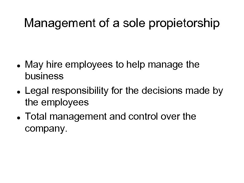Management of a sole propietorship May hire employees to help manage the business Legal
