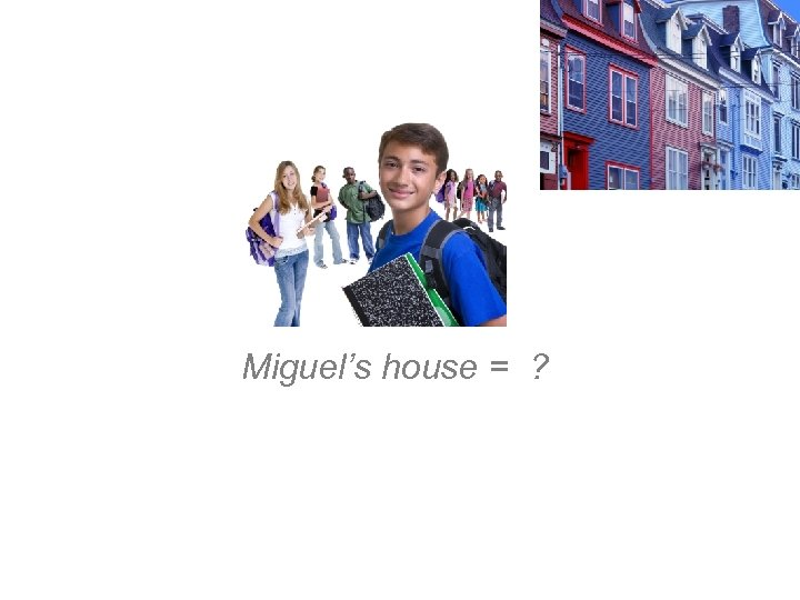 Miguel's house = ?