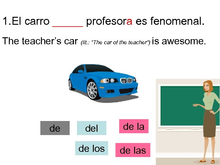 "1. El carro _____ profesora es fenomenal. The teacher's car de (lit. : ""The"