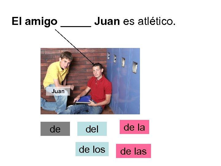 El amigo _____ Juan es atlético. Juan de del de la de los de
