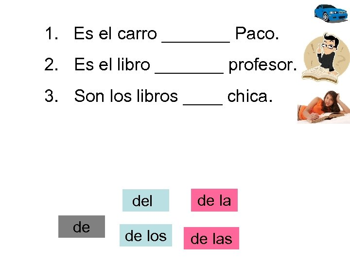 1. Es el carro _______ Paco. 2. Es el libro _______ profesor. 3. Son