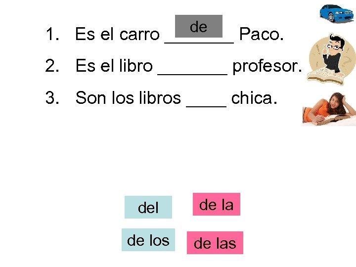 de 1. Es el carro _______ Paco. 2. Es el libro _______ profesor. 3.