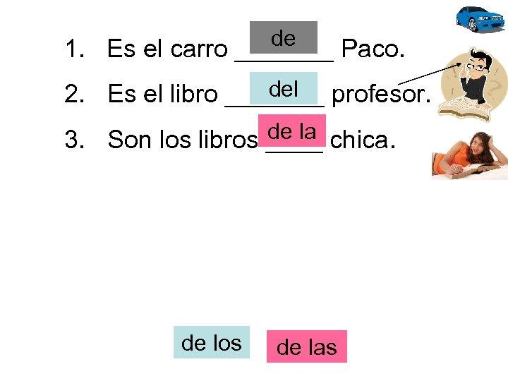 de 1. Es el carro _______ Paco. del 2. Es el libro _______ profesor.