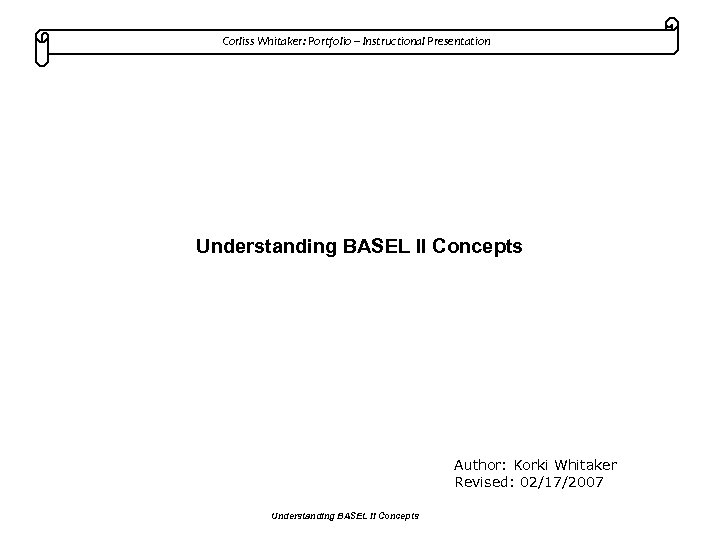 Corliss Whitaker: Portfolio – Instructional Presentation Understanding BASEL II Concepts Author: Korki Whitaker Revised: