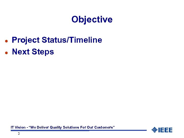 "Objective l l Project Status/Timeline Next Steps IT Vision - ""We Deliver Quality Solutions"