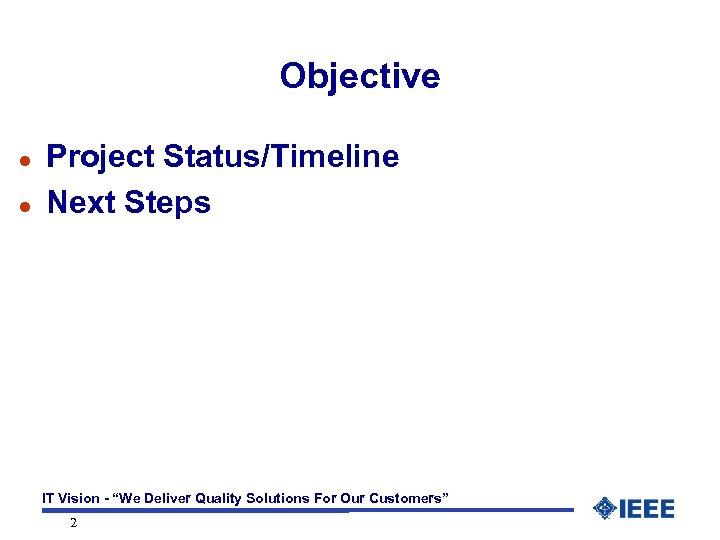 "Objective l l Project Status/Timeline Next Steps IT Vision - ""We Deliver Quality Solutions"