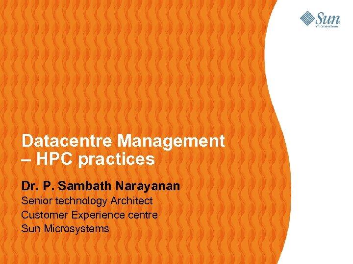 Datacentre Management – HPC practices Dr. P. Sambath Narayanan Senior technology Architect Customer Experience