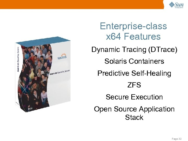Enterprise-class x 64 Features Dynamic Tracing (DTrace) Solaris Containers Predictive Self-Healing ZFS Secure Execution