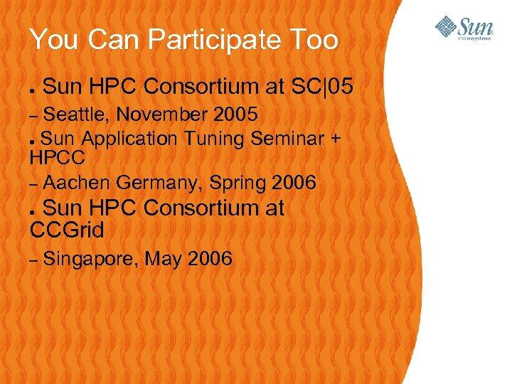 You Can Participate Too ● Sun HPC Consortium at SC|05 Seattle, November 2005 ●
