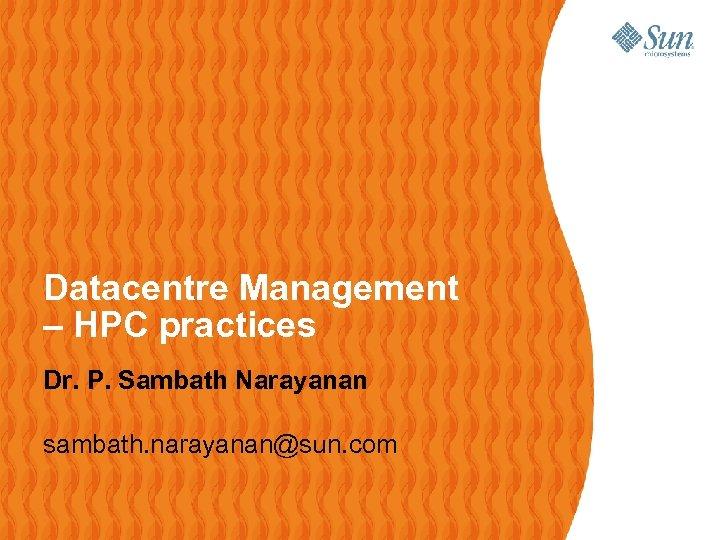 Datacentre Management – HPC practices Dr. P. Sambath Narayanan sambath. narayanan@sun. com