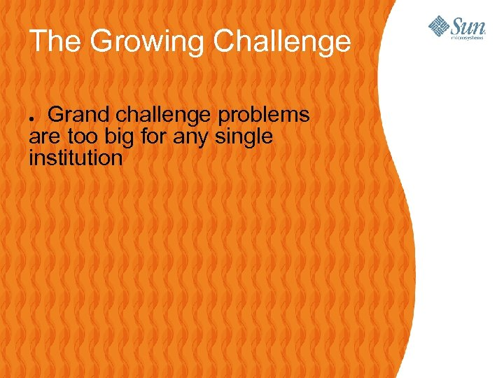 The Growing Challenge Grand challenge problems are too big for any single institution ●
