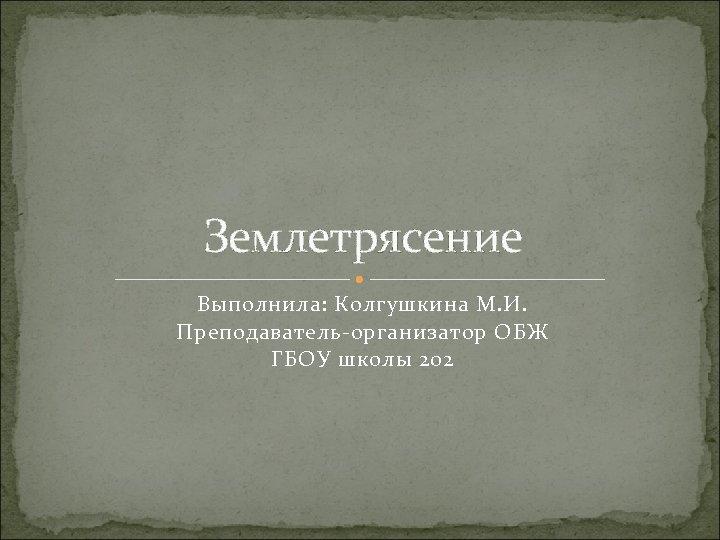 Землетрясение Выполнила: Колгушкина М. И. Преподаватель-организатор ОБЖ ГБОУ школы 202