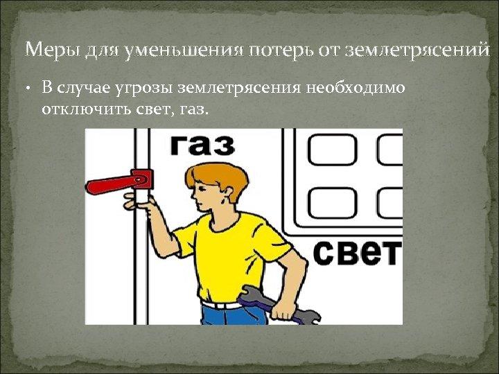 Меры для уменьшения потерь от землетрясений • В случае угрозы землетрясения необходимо отключить свет,