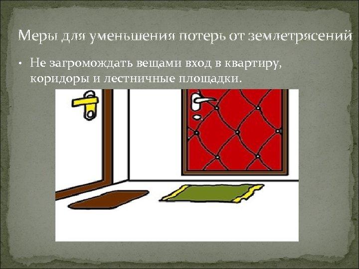 Меры для уменьшения потерь от землетрясений • Не загромождать вещами вход в квартиру, коридоры