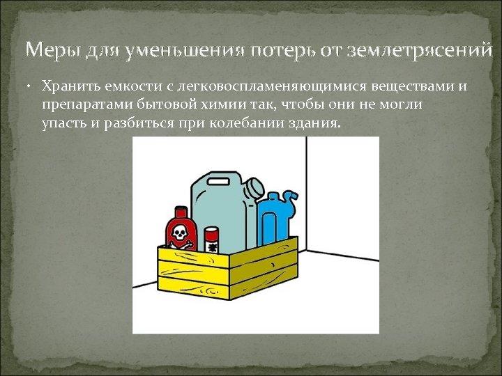 Меры для уменьшения потерь от землетрясений • Хранить емкости с легковоспламеняющимися веществами и препаратами